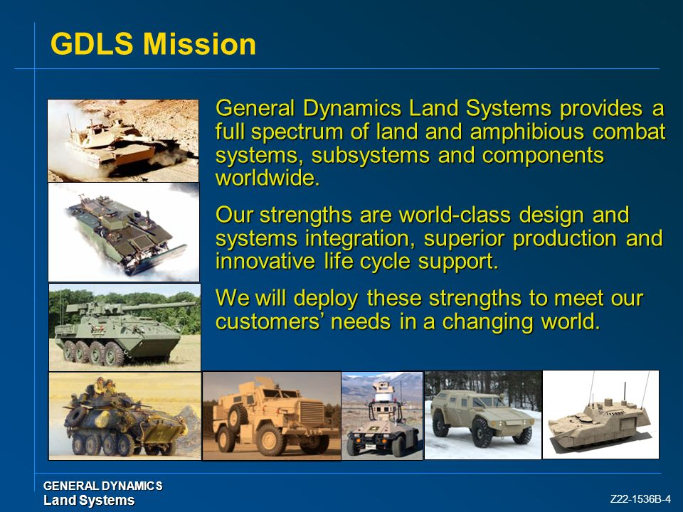Z22-1536B-4 GDLS Mission GENERAL DYNAMICS Land Systems General Dynamics Land Systems provides a full spectrum of land and amphibious combat systems, s