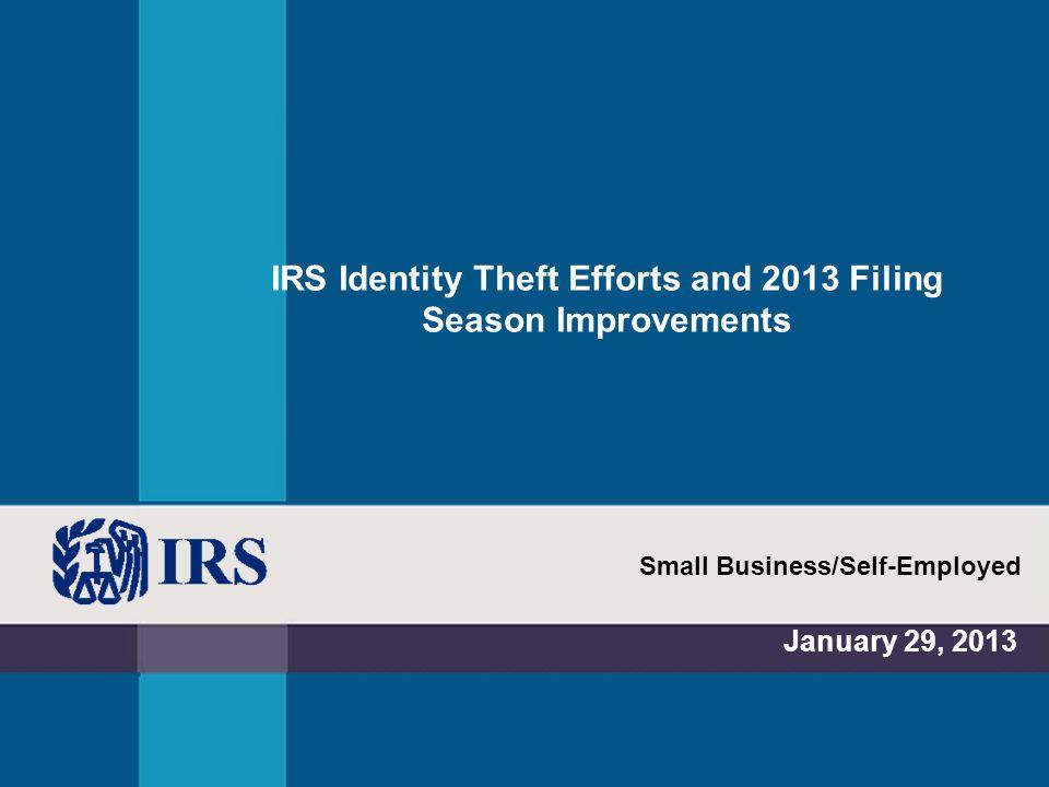 IRS Identity Theft Efforts and 2013 Filing Season Improvements January 29, 2013 Small Business/Self-Employed