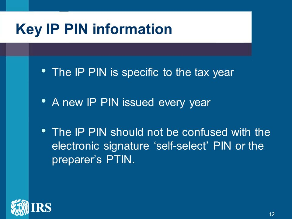 12 Key IP PIN information The IP PIN is specific to the tax year A new IP PIN issued every year The IP PIN should not be confused with the electronic