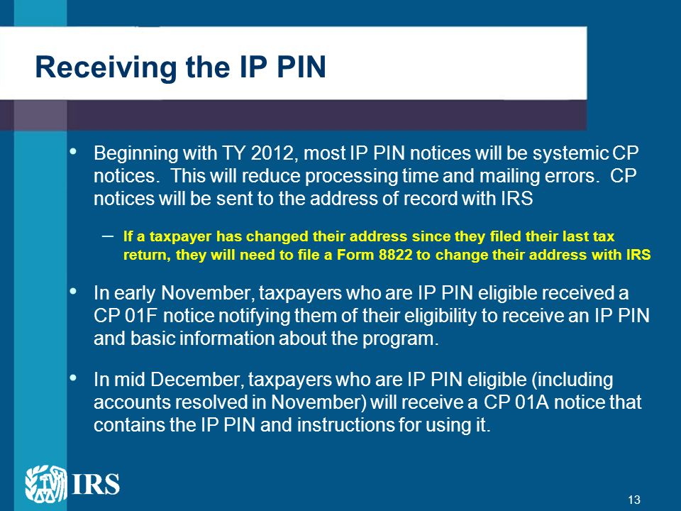13 Receiving the IP PIN Beginning with TY 2012, most IP PIN notices will be systemic CP notices. This will reduce processing time and mailing errors.