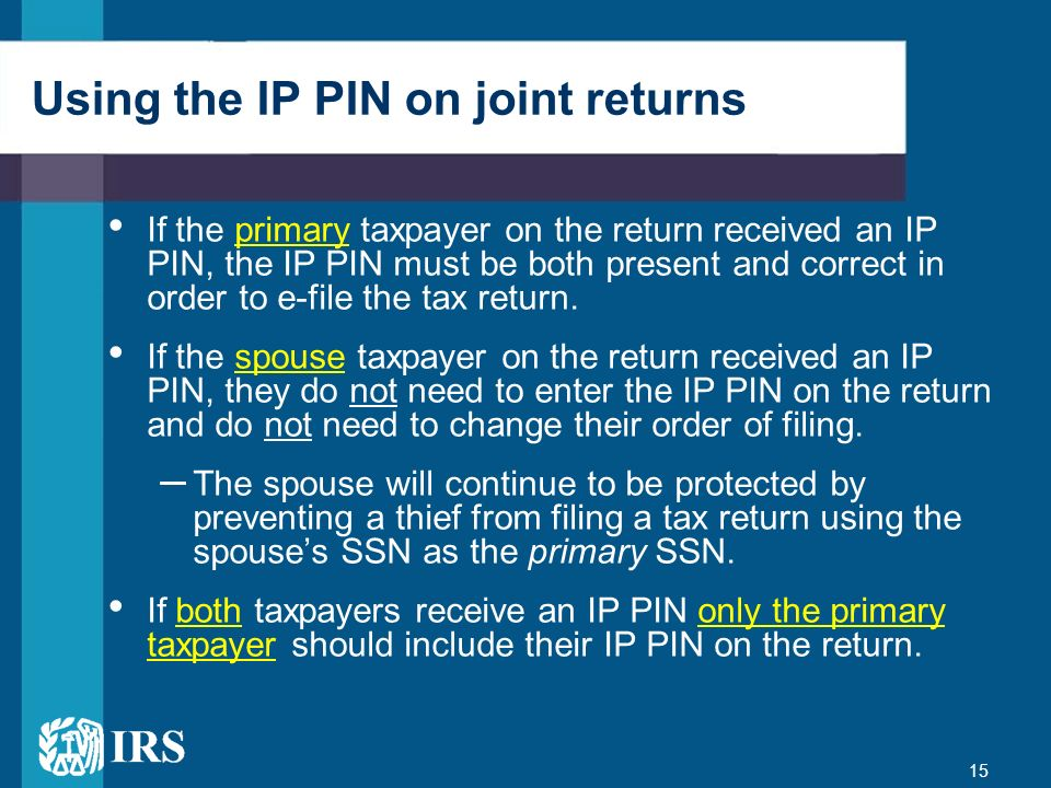 15 Using the IP PIN on joint returns If the primary taxpayer on the return received an IP PIN, the IP PIN must be both present and correct in order to
