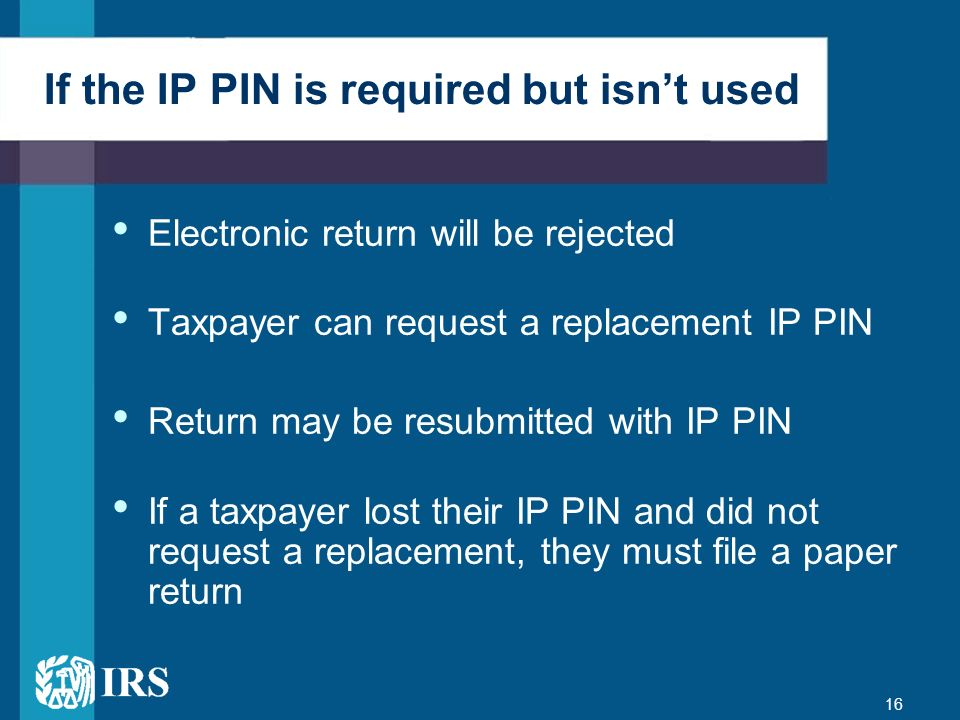 16 If the IP PIN is required but isnt used Electronic return will be rejected Taxpayer can request a replacement IP PIN Return may be resubmitted with