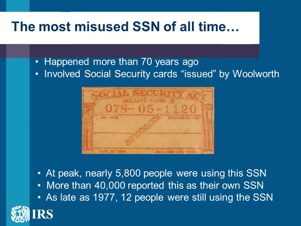 The most misused SSN of all time… Happened more than 70 years ago Involved Social Security cards issued by Woolworth At peak, nearly 5,800 people were