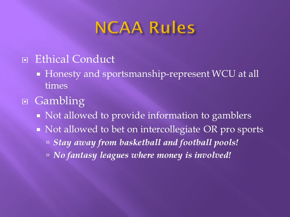 Ethical Conduct Honesty and sportsmanship-represent WCU at all times Gambling Not allowed to provide information to gamblers Not allowed to bet on intercollegiate OR pro sports Stay away from basketball and football pools.