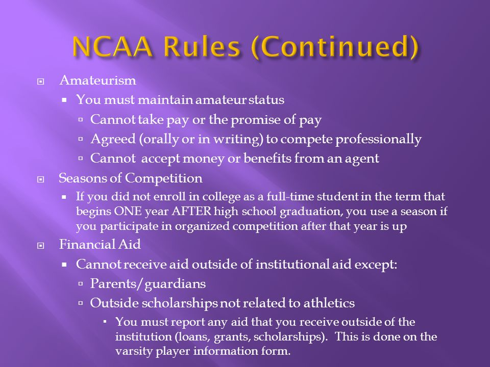 Amateurism You must maintain amateur status Cannot take pay or the promise of pay Agreed (orally or in writing) to compete professionally Cannot accept money or benefits from an agent Seasons of Competition If you did not enroll in college as a full-time student in the term that begins ONE year AFTER high school graduation, you use a season if you participate in organized competition after that year is up Financial Aid Cannot receive aid outside of institutional aid except: Parents/guardians Outside scholarships not related to athletics You must report any aid that you receive outside of the institution (loans, grants, scholarships).