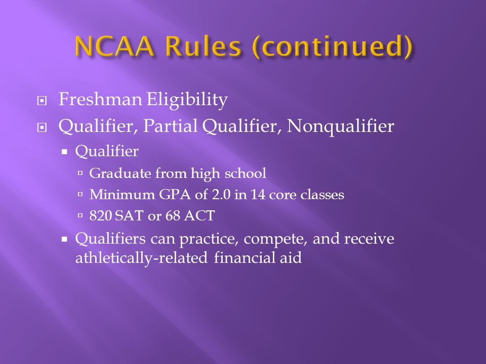 Freshman Eligibility Qualifier, Partial Qualifier, Nonqualifier Qualifier Graduate from high school Minimum GPA of 2.0 in 14 core classes 820 SAT or 68 ACT Qualifiers can practice, compete, and receive athletically-related financial aid