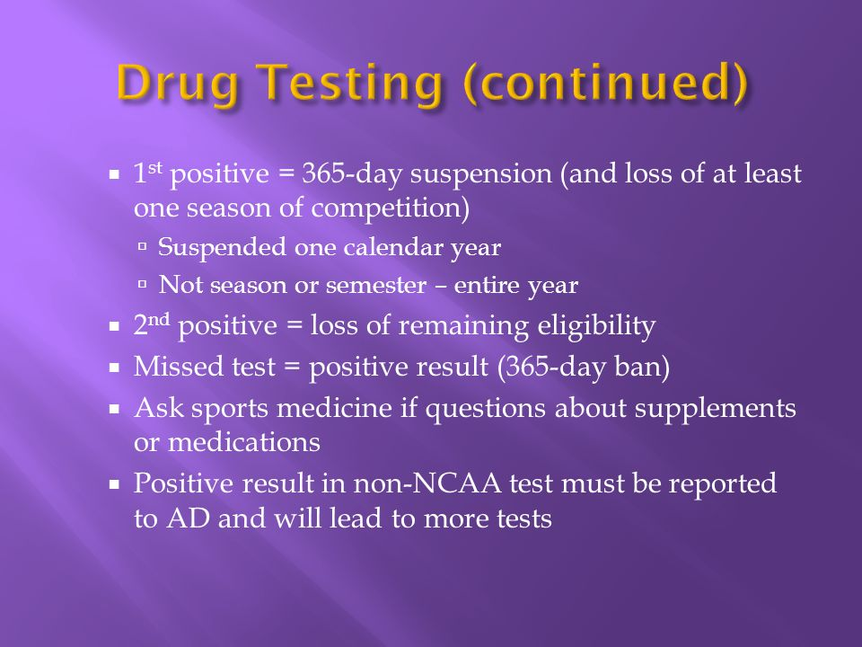1 st positive = 365-day suspension (and loss of at least one season of competition) Suspended one calendar year Not season or semester – entire year 2 nd positive = loss of remaining eligibility Missed test = positive result (365-day ban) Ask sports medicine if questions about supplements or medications Positive result in non-NCAA test must be reported to AD and will lead to more tests