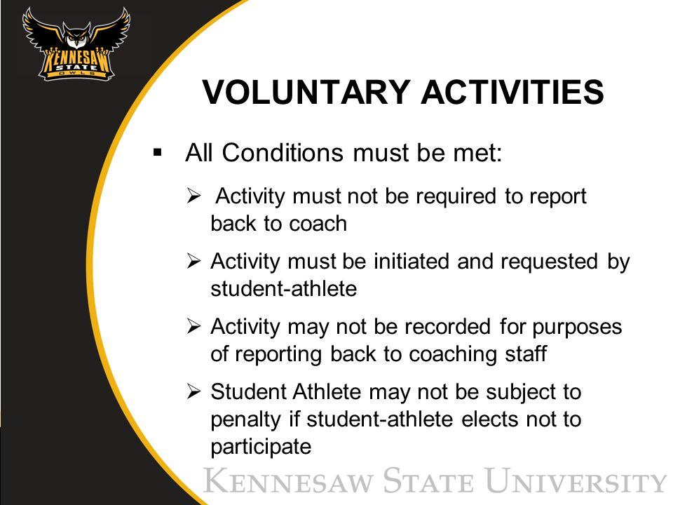 VOLUNTARY ACTIVITIES All Conditions must be met: Activity must not be required to report back to coach Activity must be initiated and requested by student-athlete Activity may not be recorded for purposes of reporting back to coaching staff Student Athlete may not be subject to penalty if student-athlete elects not to participate