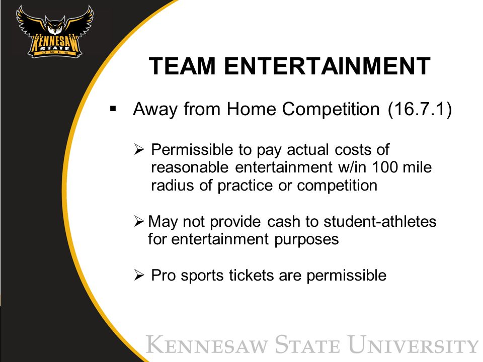 TEAM ENTERTAINMENT Away from Home Competition (16.7.1) Permissible to pay actual costs of reasonable entertainment w/in 100 mile radius of practice or competition May not provide cash to student-athletes for entertainment purposes Pro sports tickets are permissible