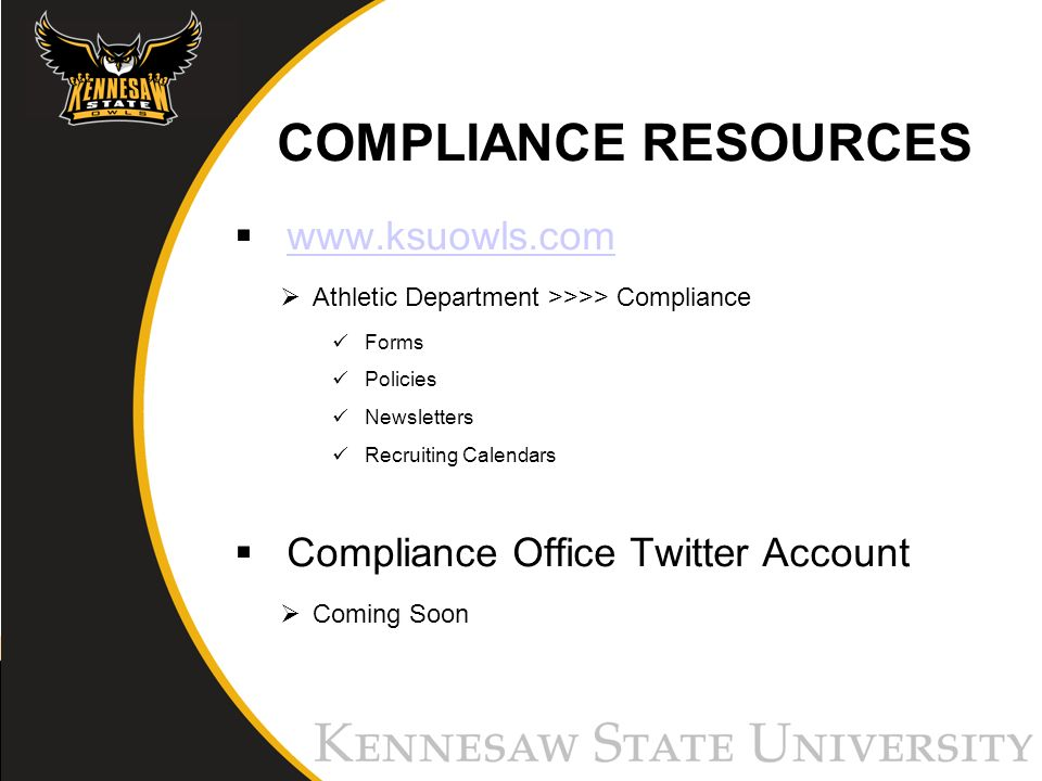 COMPLIANCE RESOURCES www.ksuowls.com Athletic Department >>>> Compliance Forms Policies Newsletters Recruiting Calendars Compliance Office Twitter Account Coming Soon