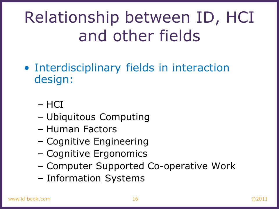 ©2011 16www.id-book.com Relationship between ID, HCI and other fields Interdisciplinary fields in interaction design: –HCI –Ubiquitous Computing –Huma