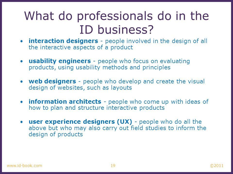 ©2011 19www.id-book.com What do professionals do in the ID business? interaction designers - people involved in the design of all the interactive aspe