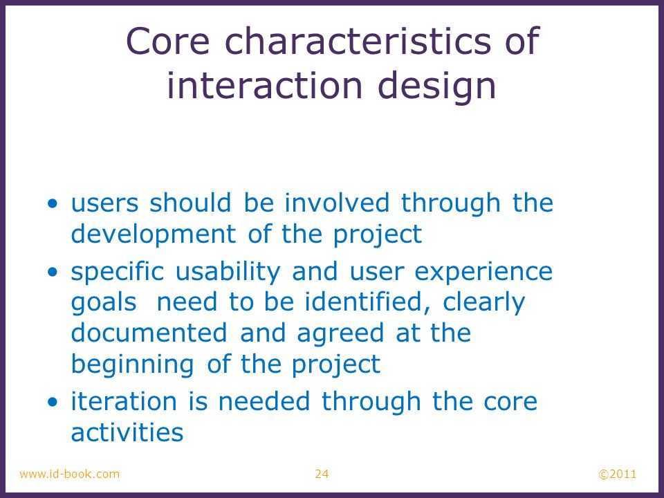 ©2011 24www.id-book.com Core characteristics of interaction design users should be involved through the development of the project specific usability