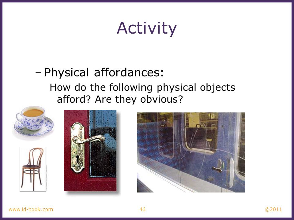 ©2011 46www.id-book.com Activity –Physical affordances: How do the following physical objects afford? Are they obvious?