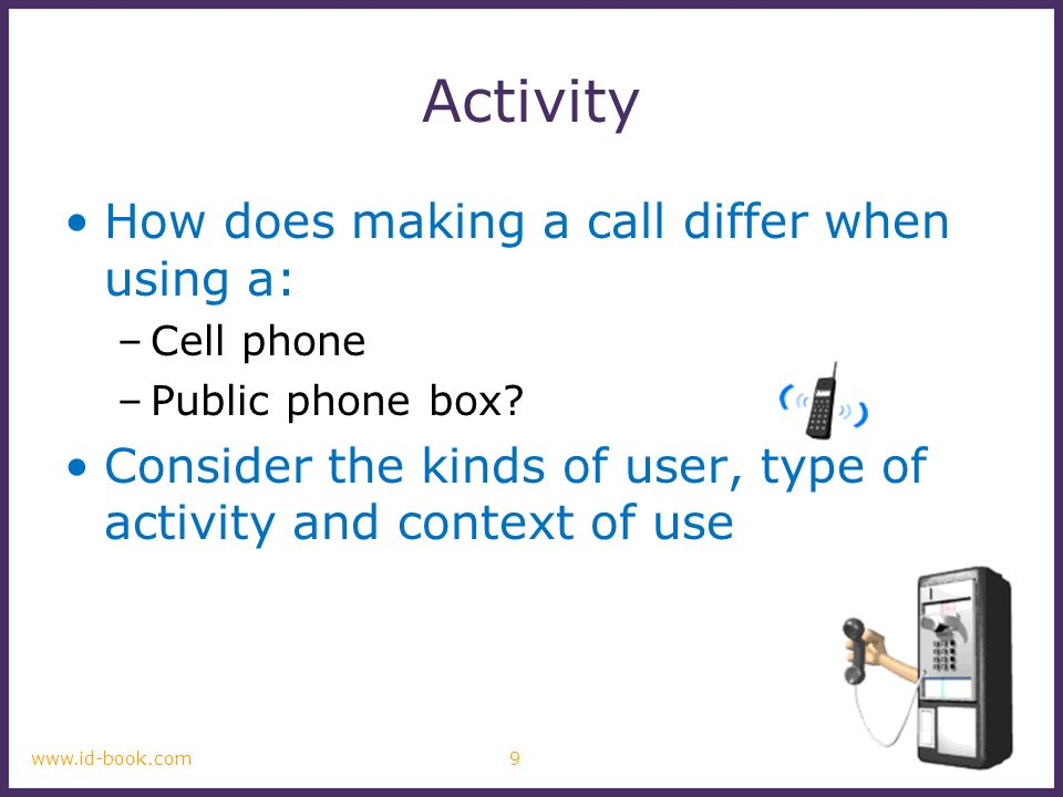 ©2011 9www.id-book.com Activity How does making a call differ when using a: –Cell phone –Public phone box? Consider the kinds of user, type of activit