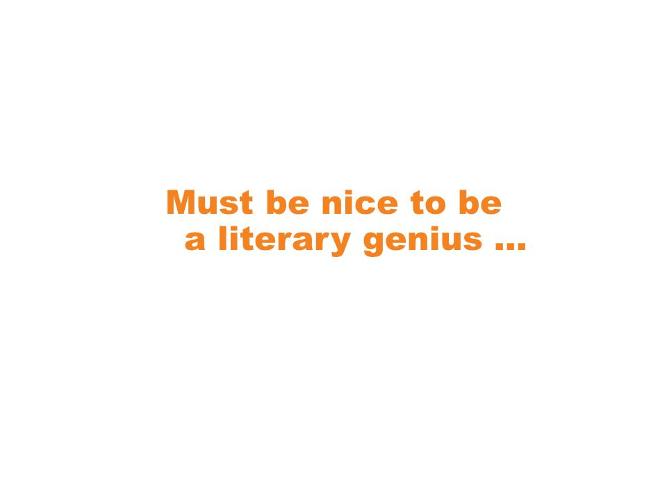 Must be nice to be a literary genius …