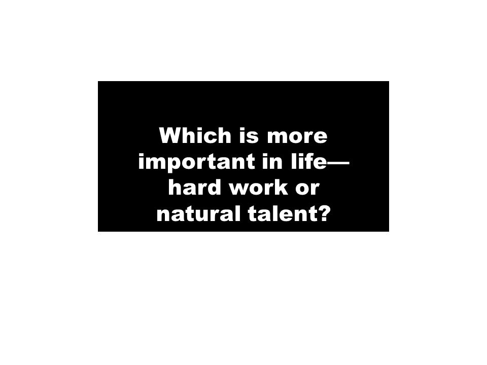 Which is more important in life hard work or natural talent