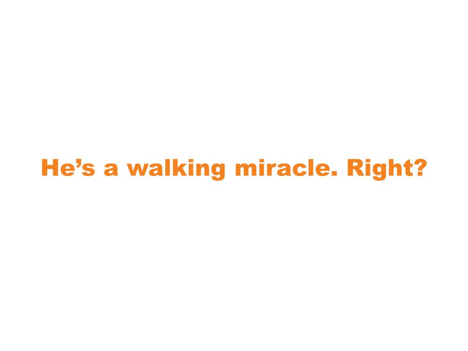 Hes a walking miracle. Right