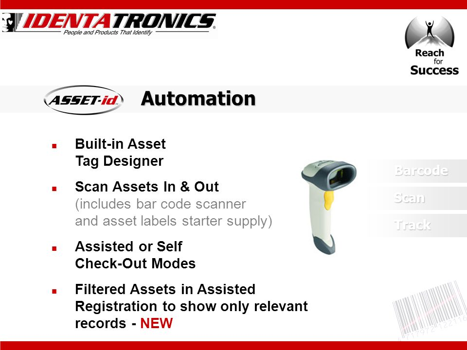 Built-in Asset Tag Designer Scan Assets In & Out (includes bar code scanner and asset labels starter supply) Assisted or Self Check-Out Modes Filtered Assets in Assisted Registration to show only relevant records - NEWBarcode Track ScanAutomation