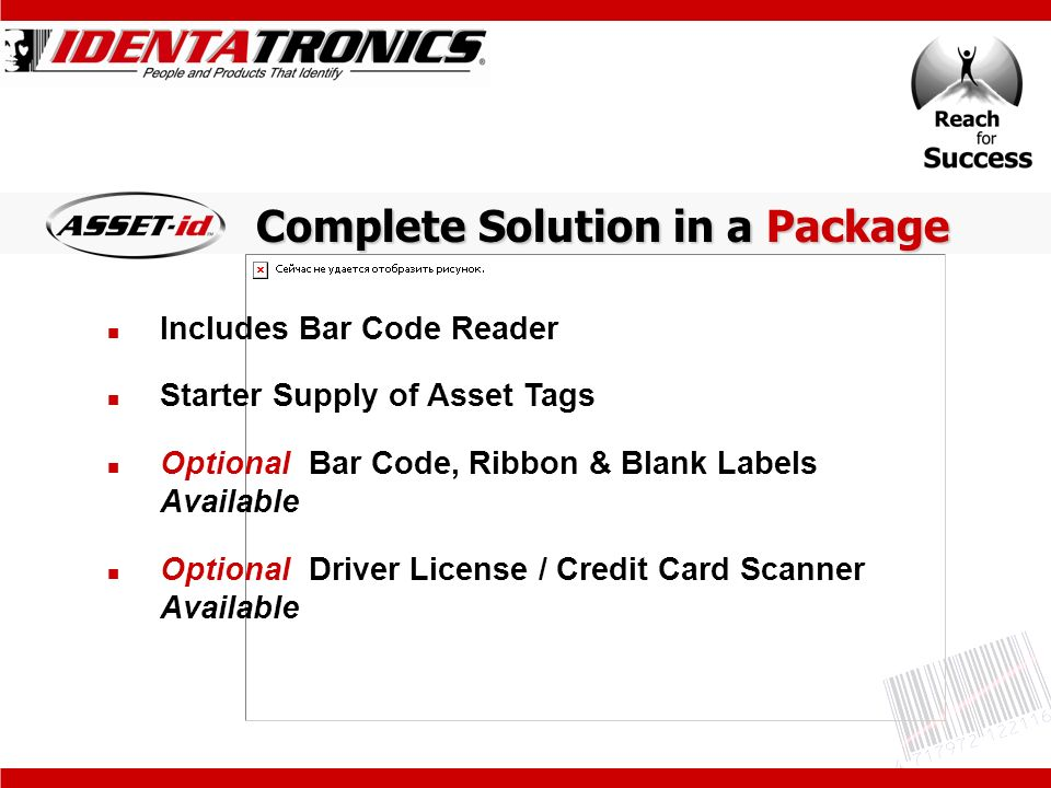 Includes Bar Code Reader Starter Supply of Asset Tags Optional Bar Code, Ribbon & Blank Labels Available Optional Driver License / Credit Card Scanner Available Complete Solution in a Package
