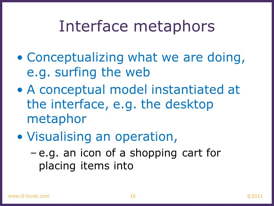 ©2011 16www.id-book.com Interface metaphors Conceptualizing what we are doing, e.g. surfing the web A conceptual model instantiated at the interface,