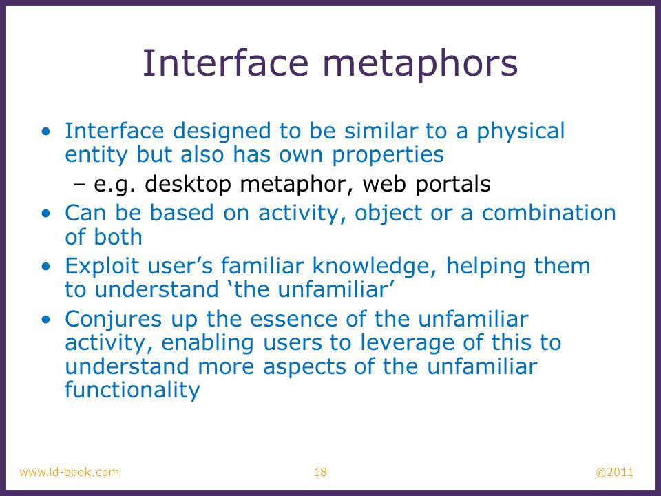 ©2011 18www.id-book.com Interface metaphors Interface designed to be similar to a physical entity but also has own properties –e.g. desktop metaphor,