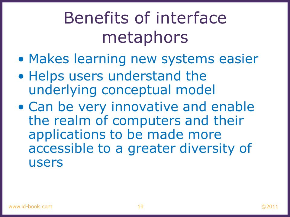 ©2011 19www.id-book.com Benefits of interface metaphors Makes learning new systems easier Helps users understand the underlying conceptual model Can b