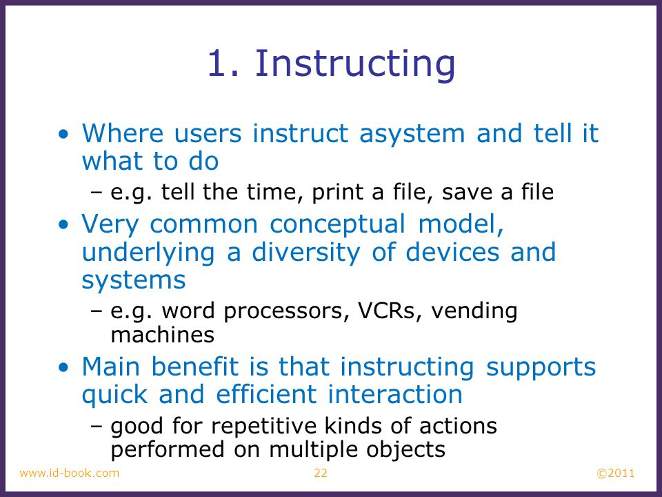 ©2011 22www.id-book.com 1. Instructing Where users instruct asystem and tell it what to do –e.g. tell the time, print a file, save a file Very common