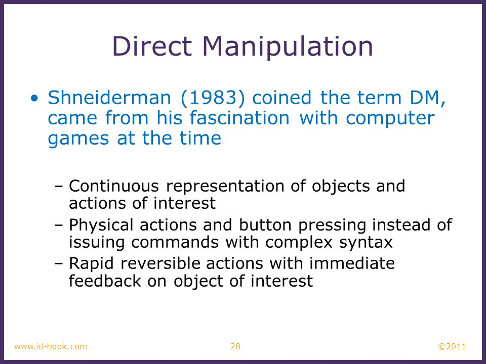 ©2011 28www.id-book.com Direct Manipulation Shneiderman (1983) coined the term DM, came from his fascination with computer games at the time –Continuo