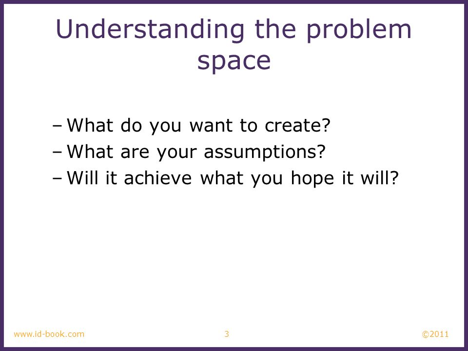 ©2011 3www.id-book.com Understanding the problem space –What do you want to create? –What are your assumptions? –Will it achieve what you hope it will