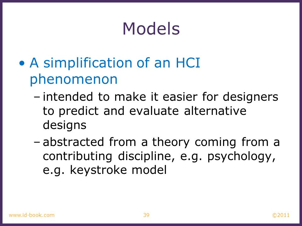 ©2011 39www.id-book.com Models A simplification of an HCI phenomenon –intended to make it easier for designers to predict and evaluate alternative des