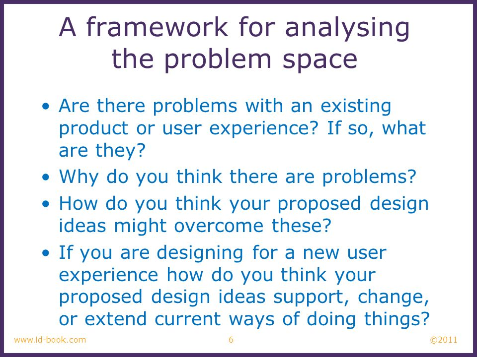 ©2011 6www.id-book.com A framework for analysing the problem space Are there problems with an existing product or user experience? If so, what are the