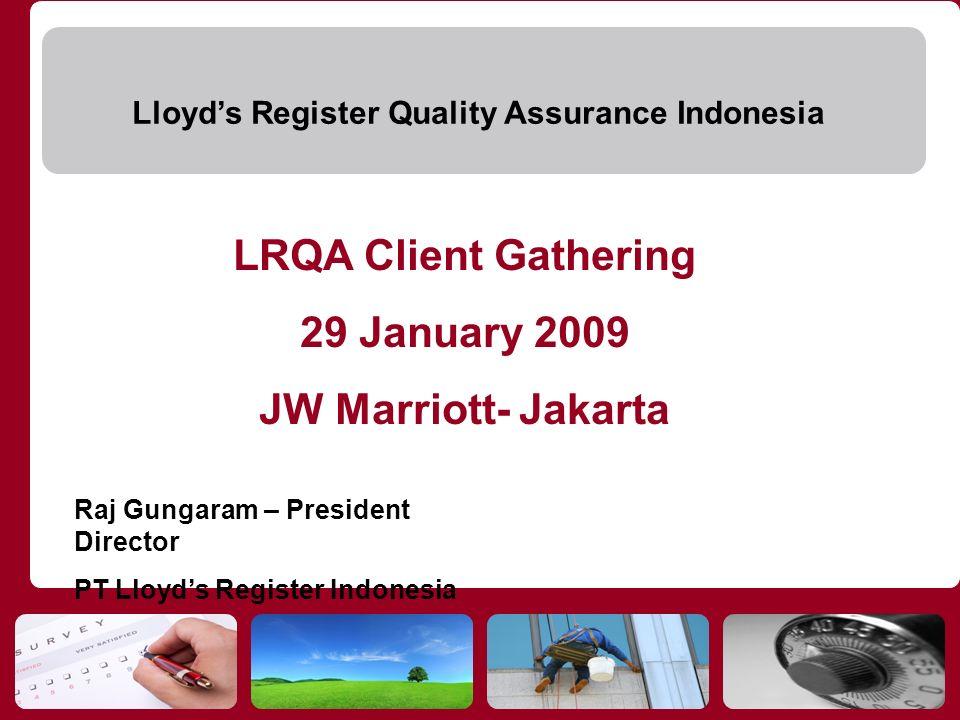 Lloyds Register Quality Assurance Indonesia LRQA Client Gathering 29 January 2009 JW Marriott- Jakarta Raj Gungaram – President Director PT Lloyds Reg