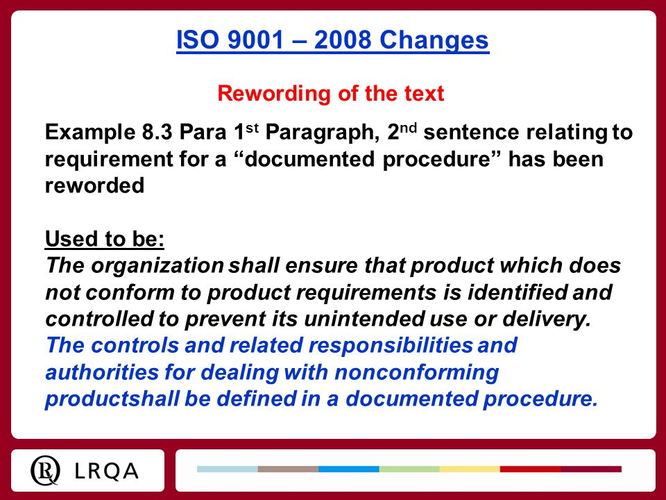 ISO 9001 – 2008 Changes Rewording of the text Example 8.3 Para 1 st Paragraph, 2 nd sentence relating to requirement for a documented procedure has be