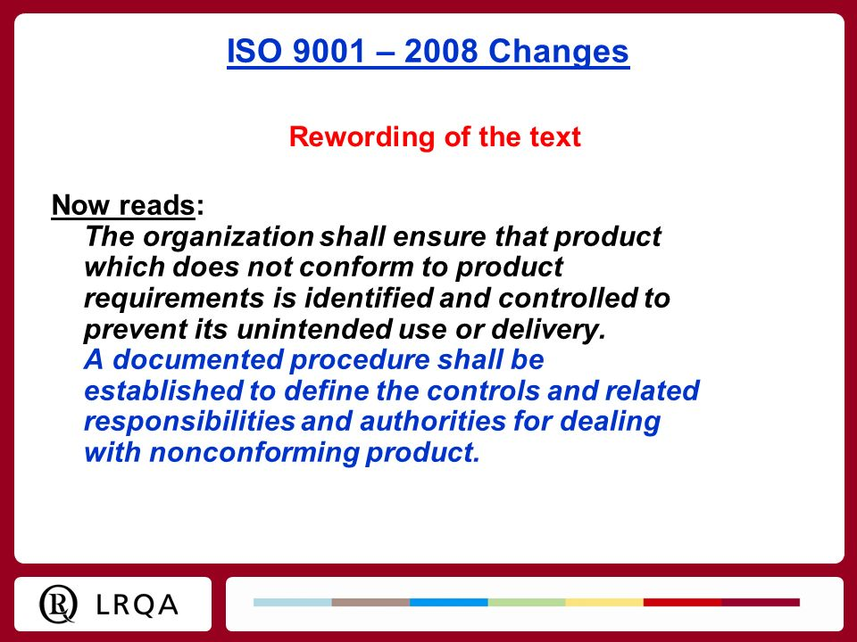 ISO 9001 – 2008 Changes Now reads: The organization shall ensure that product which does not conform to product requirements is identified and control