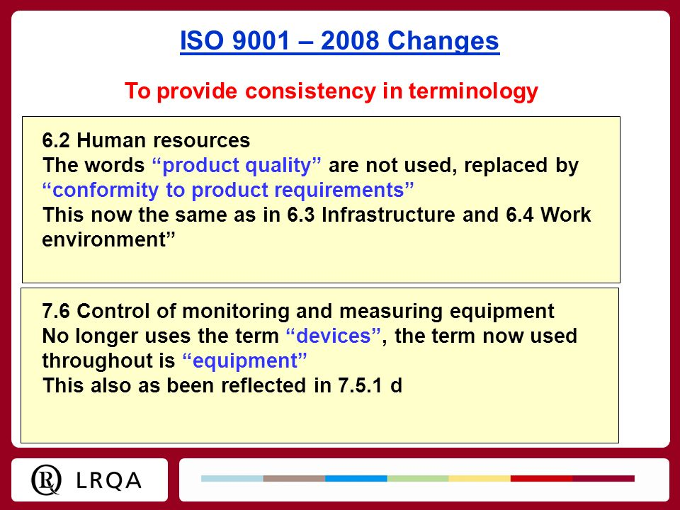 ISO 9001 – 2008 Changes To provide consistency in terminology 7.6 Control of monitoring and measuring equipment No longer uses the term devices, the t