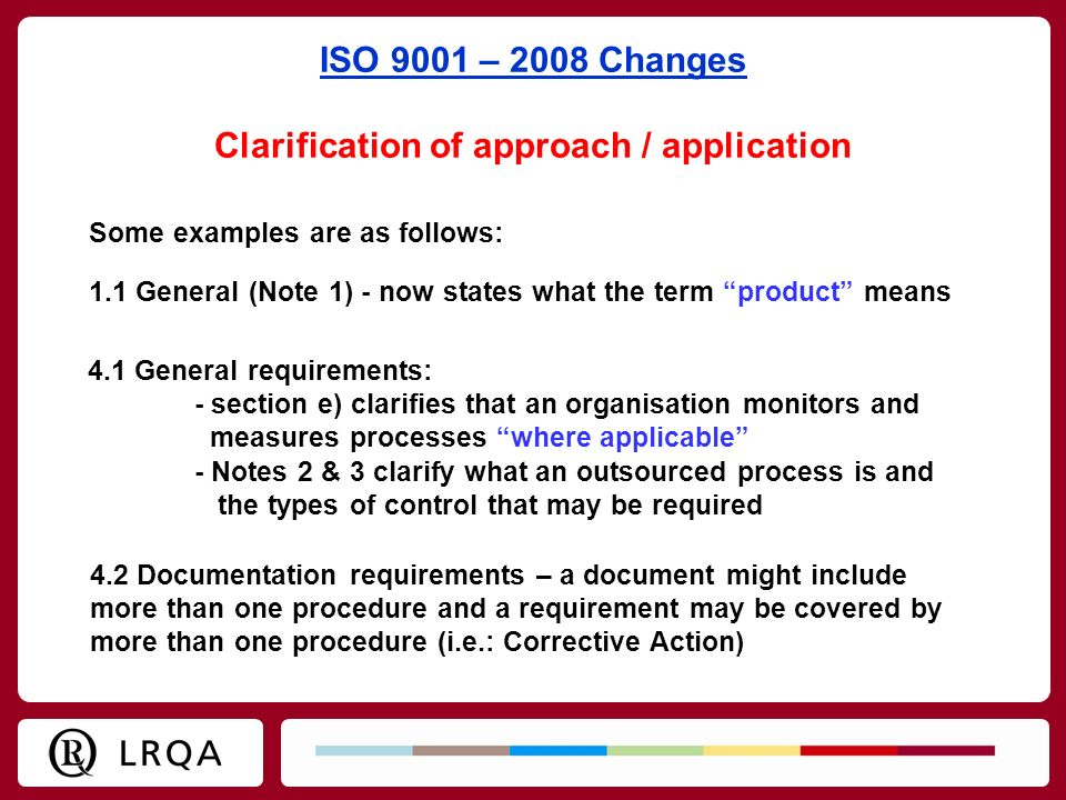 ISO 9001 – 2008 Changes Clarification of approach / application Some examples are as follows: 1.1 General (Note 1) - now states what the term product