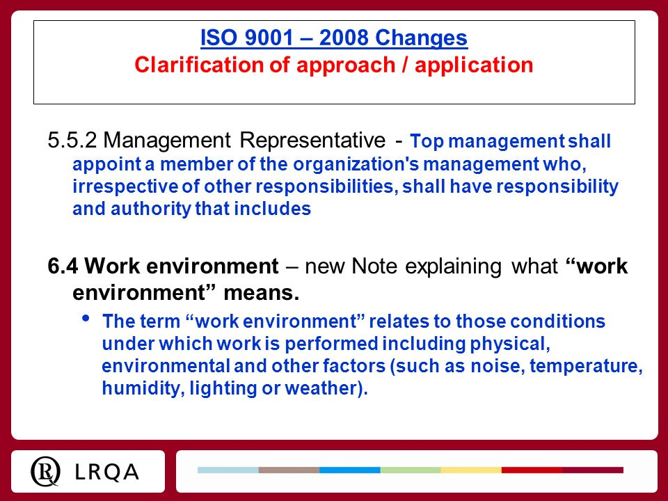 ISO 9001 – 2008 Changes Clarification of approach / application 5.5.2 Management Representative - Top management shall appoint a member of the organiz
