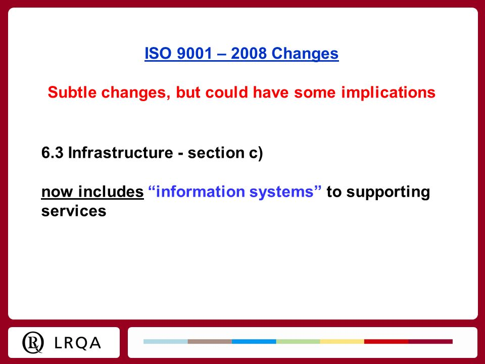 ISO 9001 – 2008 Changes Subtle changes, but could have some implications 6.3 Infrastructure - section c) now includes information systems to supportin