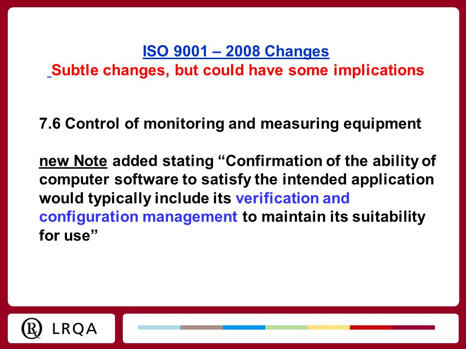 ISO 9001 – 2008 Changes Subtle changes, but could have some implications 7.6 Control of monitoring and measuring equipment new Note added stating Conf
