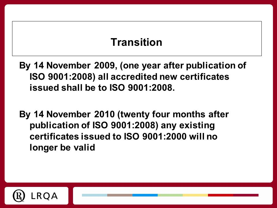 Transition By 14 November 2009, (one year after publication of ISO 9001:2008) all accredited new certificates issued shall be to ISO 9001:2008. By 14