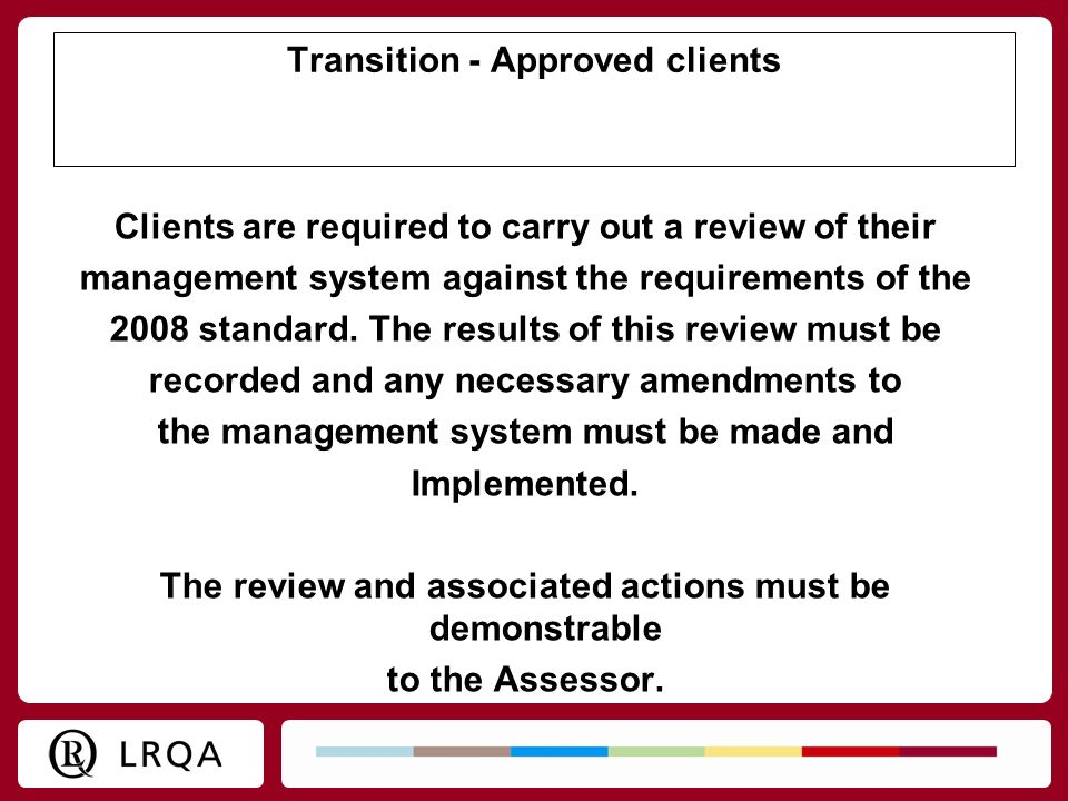 Transition - Approved clients Clients are required to carry out a review of their management system against the requirements of the 2008 standard. The