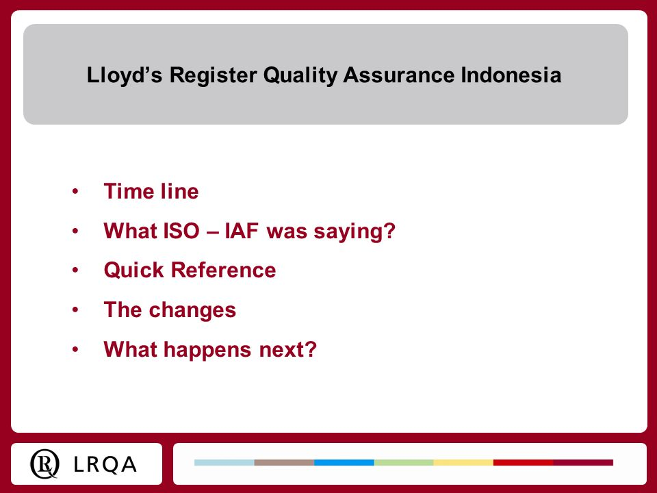 Time line What ISO – IAF was saying? Quick Reference The changes What happens next? Lloyds Register Quality Assurance Indonesia