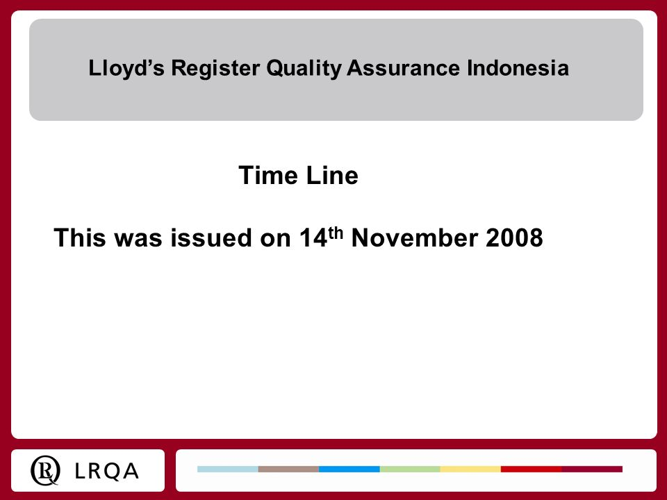Time Line This was issued on 14 th November 2008 Lloyds Register Quality Assurance Indonesia