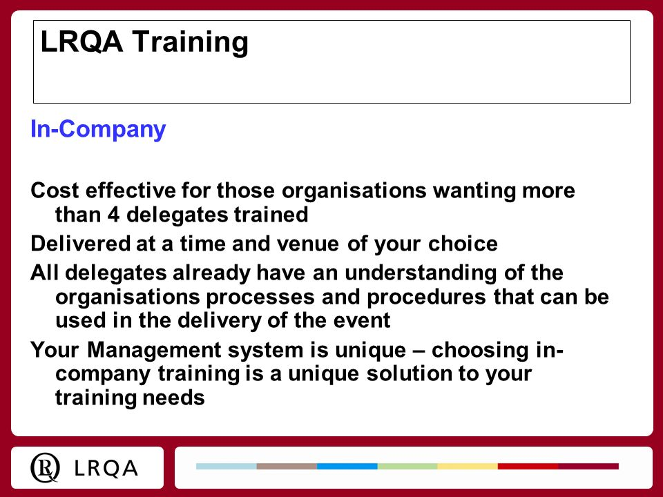 LRQA Training In-Company Cost effective for those organisations wanting more than 4 delegates trained Delivered at a time and venue of your choice All