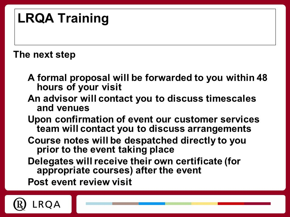 LRQA Training The next step A formal proposal will be forwarded to you within 48 hours of your visit An advisor will contact you to discuss timescales