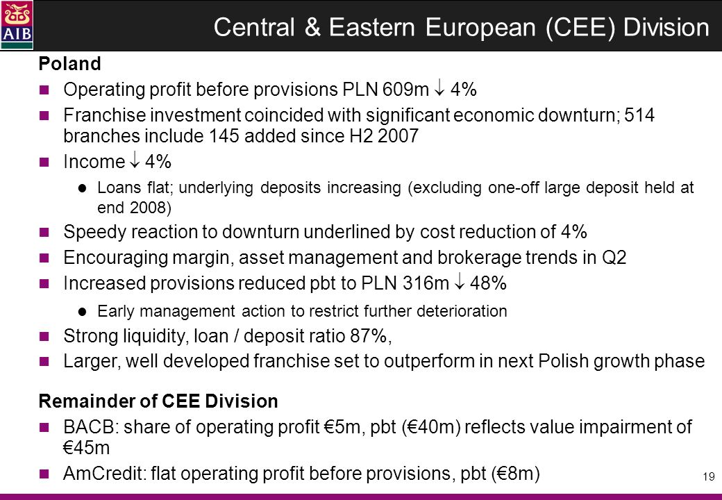 19 Poland Operating profit before provisions PLN 609m 4% Franchise investment coincided with significant economic downturn; 514 branches include 145 added since H2 2007 Income 4% Loans flat; underlying deposits increasing (excluding one-off large deposit held at end 2008) Speedy reaction to downturn underlined by cost reduction of 4% Encouraging margin, asset management and brokerage trends in Q2 Increased provisions reduced pbt to PLN 316m 48% Early management action to restrict further deterioration Strong liquidity, loan / deposit ratio 87%, Larger, well developed franchise set to outperform in next Polish growth phase Remainder of CEE Division BACB: share of operating profit 5m, pbt (40m) reflects value impairment of 45m AmCredit: flat operating profit before provisions, pbt (8m) Central & Eastern European (CEE) Division