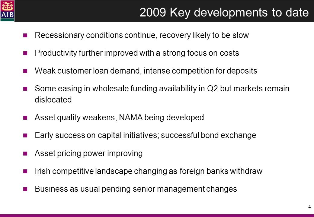 4 2009 Key developments to date Recessionary conditions continue, recovery likely to be slow Productivity further improved with a strong focus on costs Weak customer loan demand, intense competition for deposits Some easing in wholesale funding availability in Q2 but markets remain dislocated Asset quality weakens, NAMA being developed Early success on capital initiatives; successful bond exchange Asset pricing power improving Irish competitive landscape changing as foreign banks withdraw Business as usual pending senior management changes