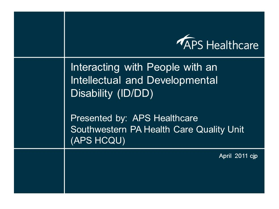 Interacting with People with an Intellectual and Developmental Disability (ID/DD) Presented by: APS Healthcare Southwestern PA Health Care Quality Uni