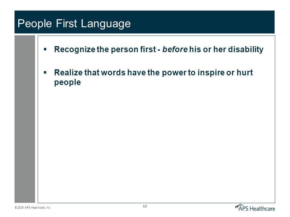 © 2009 APS Healthcare, Inc. 12 People First Language Recognize the person first - before his or her disability Realize that words have the power to in